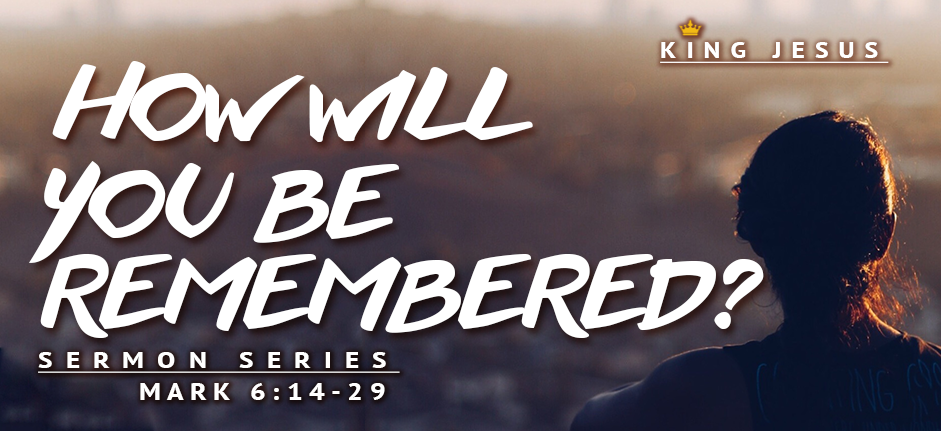 King Jesus Sermon Series: How Will You be Remembered?